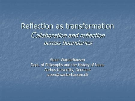 Reflection as transformation C ollaboration and reflection across boundaries Steen Wackerhausen Dept. of Philosophy and the History of Ideas Aarhus University,