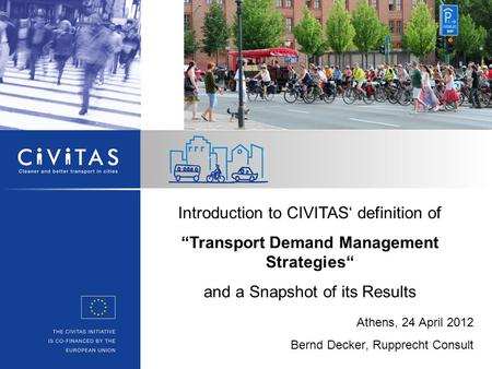 "Athens, 24 April 2012 Bernd Decker, Rupprecht Consult Introduction to CIVITAS' definition of ""Transport Demand Management Strategies"" and a Snapshot of."