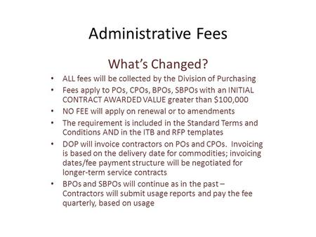 Administrative Fees What's Changed? ALL fees will be collected by the Division of Purchasing Fees apply to POs, CPOs, BPOs, SBPOs with an INITIAL CONTRACT.