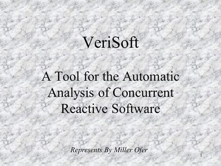 1 VeriSoft A Tool for the Automatic Analysis of Concurrent Reactive Software Represents By Miller Ofer.