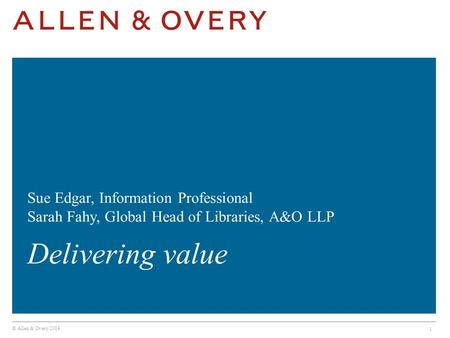 © Allen & Overy 2014 1 Sue Edgar, Information Professional Sarah Fahy, Global Head of Libraries, A&O LLP Delivering value.