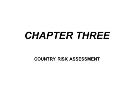 CHAPTER THREE COUNTRY RISK ASSESSMENT. International banking is dealing with customers in another country. In addition to the customer credit risk, there.