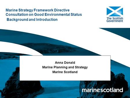 Marine Strategy Framework Directive Consultation on Good Environmental Status Background and Introduction Anna Donald Marine Planning and Strategy Marine.