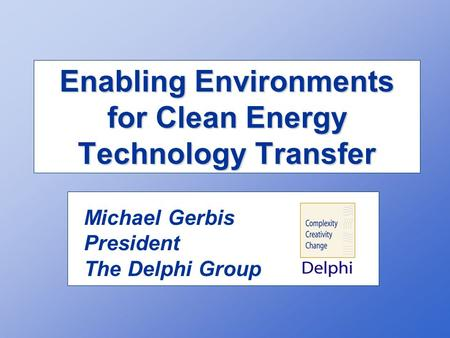 Enabling Environments for Clean Energy Technology Transfer Michael Gerbis President The Delphi Group.