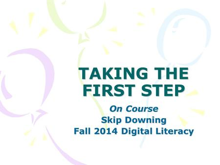 TAKING THE FIRST STEP On Course Skip Downing Fall 2014 Digital Literacy.