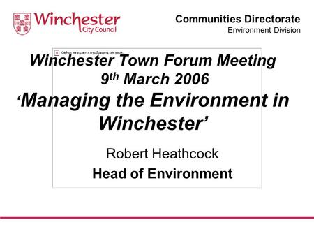 Communities Directorate Environment Division Winchester Town Forum Meeting 9 th March 2006 ' Managing the Environment in Winchester' Robert Heathcock Head.