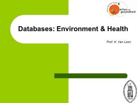 Databases: Environment & Health Prof. H. Van Loon.