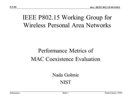 Doc.: IEEE 802.15-00/103r1 Submission 5/3/00 Nada Golmie, NISTSlide 1 IEEE P802.15 Working Group for Wireless Personal Area Networks Performance Metrics.
