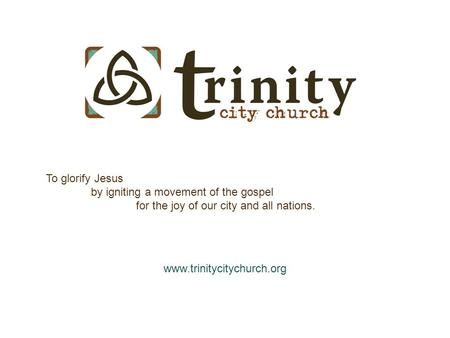 Www.trinitycitychurch.org To glorify Jesus by igniting a movement of the gospel for the joy of our city and all nations.