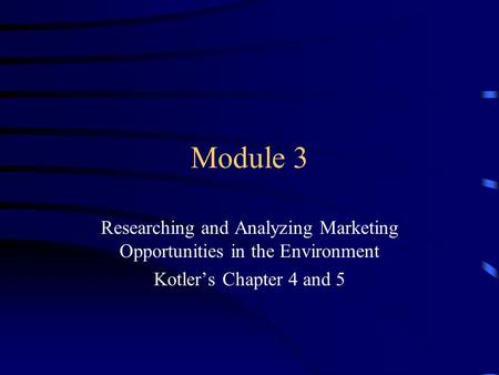 Module 3 Researching and Analyzing Marketing Opportunities in the Environment Kotler's Chapter 4 and 5.