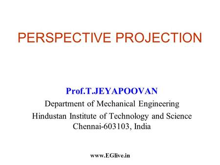 PERSPECTIVE PROJECTION Prof.T.JEYAPOOVAN Department of Mechanical Engineering Hindustan Institute of Technology and Science Chennai-603103, India www.EGlive.in.