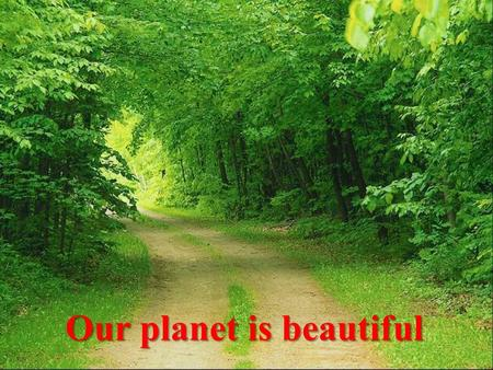 Our planet is beautiful. Open your eyes! What are we doing?