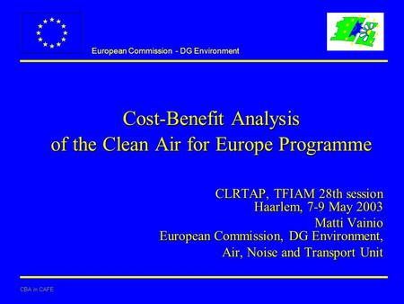 European Commission - DG Environment CBA in CAFE Cost-Benefit Analysis of the Clean Air for Europe Programme CLRTAP, TFIAM 28th session Haarlem, 7-9 May.