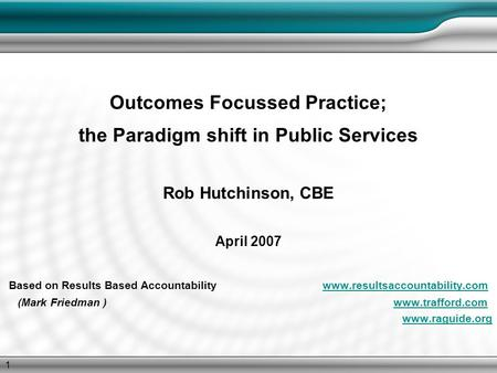 1 Outcomes Focussed Practice; the Paradigm shift in Public Services Rob Hutchinson, CBE April 2007 Based on Results Based Accountability www.resultsaccountability.comwww.resultsaccountability.com.