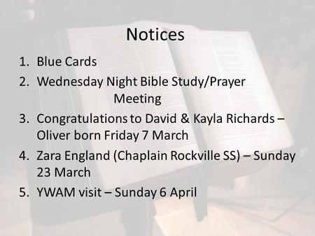 Notices 1.Blue Cards 2.Wednesday Night Bible Study/Prayer Meeting 3.Congratulations to David & Kayla Richards – Oliver born Friday 7 March 4.Zara England.
