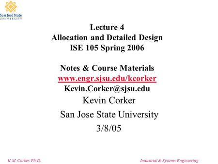 K.M. Corker, Ph.D.Industrial & Systems Engineering Lecture 4 Allocation and Detailed Design ISE 105 Spring 2006 Notes & Course Materials www.engr.sjsu.edu/kcorker.