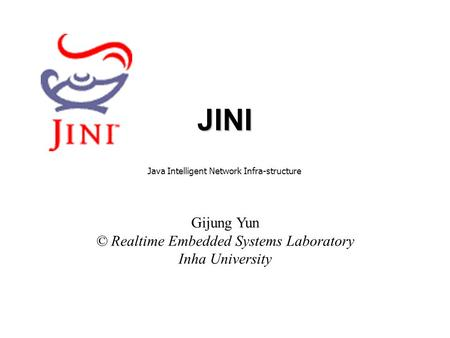 JINI Gijung Yun © Realtime Embedded Systems Laboratory Inha University