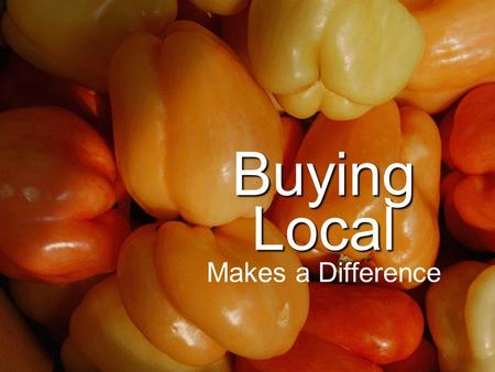 Buying Local Buying Local Makes a Difference. Five Reasons to Buy Local Local food tastes better and it's better for you Local food supports local farm.