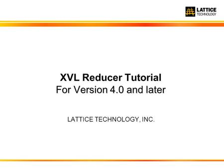 LATTICE TECHNOLOGY, INC. For Version 4.0 and later XVL Reducer Tutorial For Version 4.0 and later.