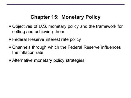 Chapter 15: Monetary Policy  Objectives of U.S. monetary policy and the framework for setting and achieving them  Federal Reserve interest rate policy.