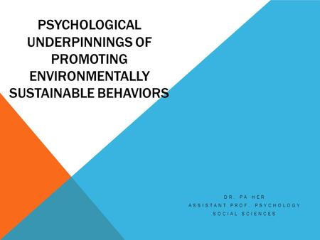 PSYCHOLOGICAL UNDERPINNINGS OF PROMOTING ENVIRONMENTALLY SUSTAINABLE BEHAVIORS DR. PA HER ASSISTANT PROF. PSYCHOLOGY SOCIAL SCIENCES.