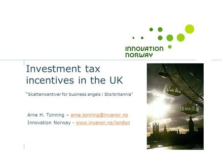 "Investment tax incentives in the UK "" Skatteincentiver for business angels i Storbritannia"" Arne H. Tonning –"