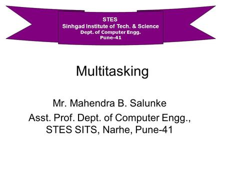 Multitasking Mr. Mahendra B. Salunke Asst. Prof. Dept. of Computer Engg., STES SITS, Narhe, Pune-41 STES Sinhgad Institute of Tech. & Science Dept. of.
