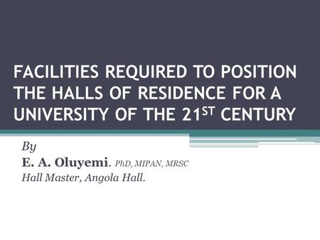 FACILITIES REQUIRED TO POSITION THE HALLS OF RESIDENCE FOR A UNIVERSITY OF THE 21 ST CENTURY By E. A. Oluyemi. PhD, MIPAN, MRSC Hall Master, Angola Hall.