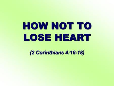 HOW NOT TO LOSE HEART (2 Corinthians 4:16-18). HOW NOT TO LOSE HEART I. CONCENTRATE ON THE GOOD OF THE INWARD MAN, NOT THE OUTWARD MAN, Even though our.