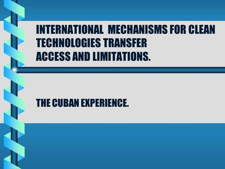 INTERNATIONAL MECHANISMS FOR CLEAN TECHNOLOGIES TRANSFER ACCESS AND LIMITATIONS. THE CUBAN EXPERIENCE.