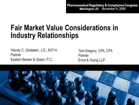Pharmaceutical Regulatory & Compliance Congress Washington, DC November 9, 2006 Fair Market Value Considerations in Industry Relationships Wendy C. Goldstein,