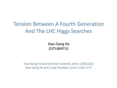 Tension Between A Fourth Generation And The LHC Higgs Searches Xiao-Gang He (SJTU&NTU) Xiao-Gang He and German Valencia, arXiv:1108.0222 Xiao-Gang He and.