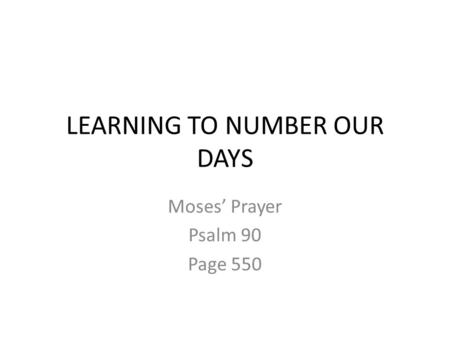 LEARNING TO NUMBER OUR DAYS Moses' Prayer Psalm 90 Page 550.