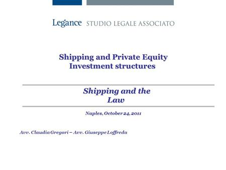 Shipping and Private Equity Investment structures Avv. Claudia Gregori – Avv. Giuseppe Loffreda Shipping and the Law Naples, October 24, 2011.