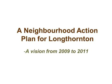 A Neighbourhood Action Plan for Longthornton -A vision from 2009 to 2011.