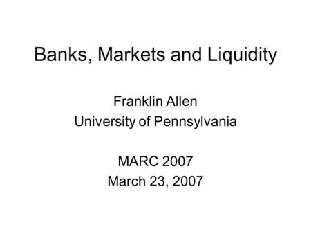 Banks, Markets and Liquidity Franklin Allen University of Pennsylvania MARC 2007 March 23, 2007.