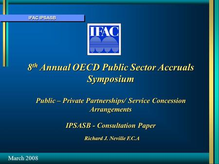 IFAC IPSASB 8 th Annual OECD Public Sector Accruals Symposium Public – Private Partnerships/ Service Concession Arrangements IPSASB - Consultation Paper.