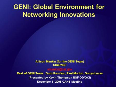GENI: Global Environment for Networking Innovations Allison Mankin (for the GENI Team) CISE/NSF Rest of GENI Team: Guru Parulkar, Paul.