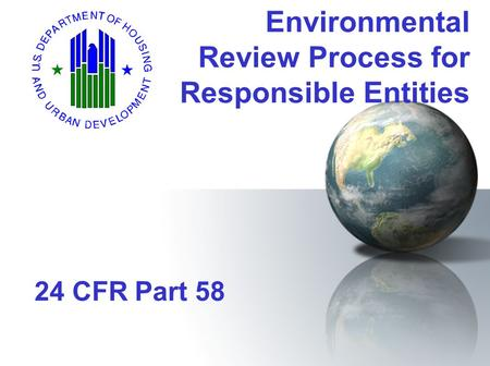 Environmental Review Process for Responsible Entities 24 CFR Part 58.