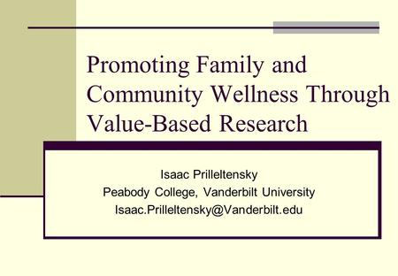 Promoting Family and Community Wellness Through Value-Based Research Isaac Prilleltensky Peabody College, Vanderbilt University