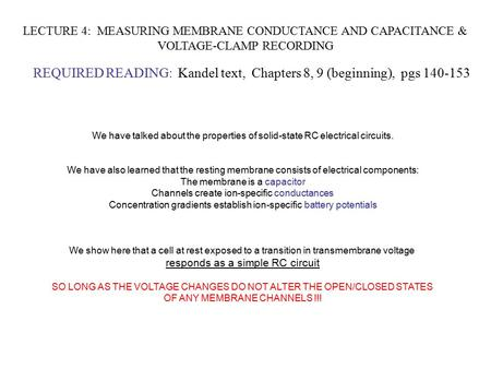 LECTURE 4: MEASURING MEMBRANE CONDUCTANCE AND CAPACITANCE & VOLTAGE-CLAMP RECORDING REQUIRED READING: Kandel text, Chapters 8, 9 (beginning), pgs 140-153.