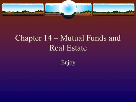 Chapter 14 – Mutual Funds and Real Estate Enjoy. Why you should invest  Mutual Funds  Diversification, professional management, small initial investments.