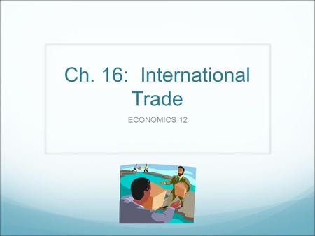 Ch. 16: International Trade ECONOMICS 12. International Trade Canadians have become accustomed to consuming goods & services from all parts of the world.