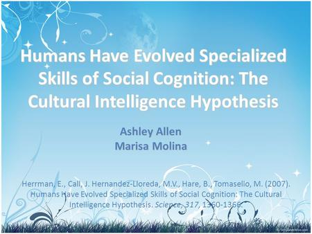 Humans Have Evolved Specialized Skills of Social Cognition: The Cultural Intelligence Hypothesis Ashley Allen Marisa Molina Herrman, E., Call, J. Hernandez-Lloreda,