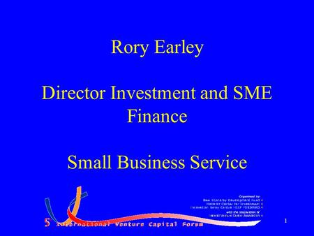 1 Rory Earley Director Investment and SME Finance Small Business Service.