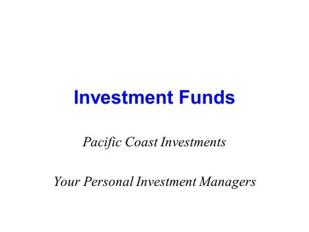 Investment Funds Pacific Coast Investments Your Personal Investment Managers.