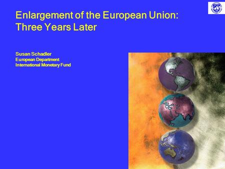 Enlargement of the European Union: Three Years Later Susan Schadler European Department International Monetary Fund.