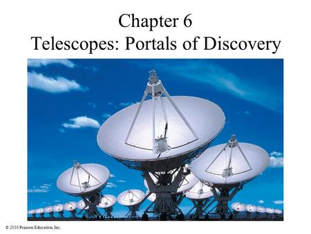© 2010 Pearson Education, Inc. Chapter 6 Telescopes: Portals of Discovery.