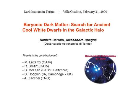 Dark Matters in Torino - Villa Gualino, February 21, 2000 Baryonic Dark Matter: Search for Ancient Cool White Dwarfs in the Galactic Halo Daniela Carollo,