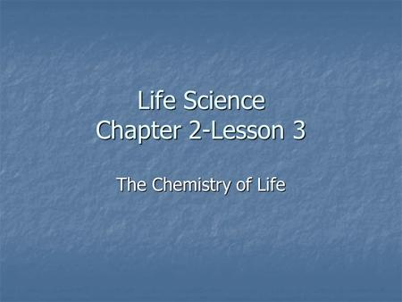Life Science Chapter 2-Lesson 3 The Chemistry of Life.